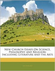 New Church Essays On Science, Philosophy And Religion - Anonymous