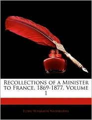 Recollections Of A Minister To France, 1869-1877, Volume 1 - Elihu Benjamin Washburne