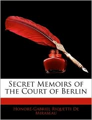 Secret Memoirs Of The Court Of Berlin - Honora-Gabriel Riquetti De Mirabeau