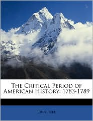 The Critical Period of American History: 1783-1789 - John Fiske