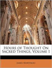 Hours of Thought on Sacred Things, Volume 1 - James Martineau
