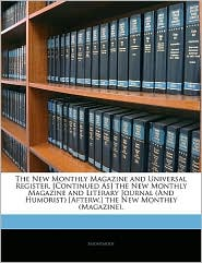 The New Monthly Magazine And Universal Register. [Continued As] The New Monthly Magazine And Literary Journal (And Humorist) [Afterw.] The New Monthly (Magazine). - Anonymous