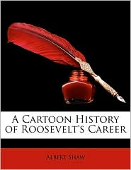 A Cartoon History Of Roosevelt's Career - Albert Shaw