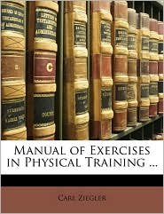 Manual Of Exercises In Physical Training ... - Carl Ziegler
