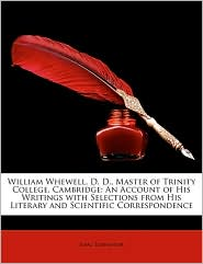 William Whewell, D. D, Master of Trinity College, Cambridge: An Account of His Writings with Selections from His Literary and Scientific Corresponden - Isaac Todhunter