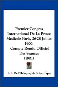 Premier Congres International De La Presse Medicale Paris, 26-28 Juillet 1900 - Intl. De Bibliographie Scientifique (Editor)