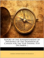 Report of the Superintendent of Insurance of the Dominion of Canada for the Year Ending 31st December. - Created by Supe Canada Superintendent of Insurance