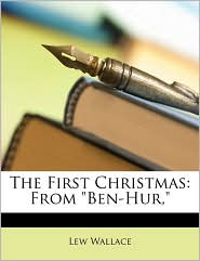 The First Christmas: From Ben-Hur, - Lewis Wallace, Lew Wallace