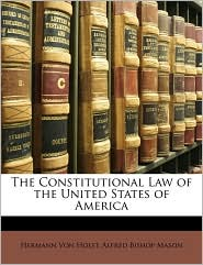 The Constitutional Law of the United States of America - Hermann Von Holst, Alfred Bishop Mason