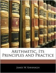 Arithmetic, Its Principles and Practice - James W. Kavanagh, T. Gibson