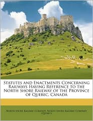 Statutes and Enactments Concerning Railways Having Reference to the North Shore Railway of the Province of Quebec, Canada - Created by North Shore North Shore Railway Company, Created by North Shore North Shore Railway Company (Qu bec)