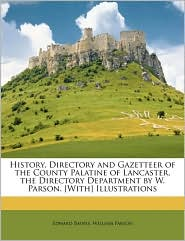 History, Directory and Gazetteer of the County Palatine of Lancaster. the Directory Department by W. Parson. [With] Illustrations - Edward Baines, William Parson