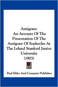 Antigone: An Account of the Presentation of the Antigone of Sophocles at the Leland Stanford Junior University (1903) - Elder Paul Elder and Company Publisher