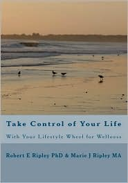 Take Control of Your Life: With Your Lifestyle Wheel for Wellness - Robert E. Ripley, With Marie J. Ripley/Schert