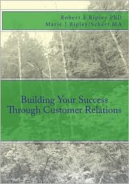 Building Your Success Through Customer Relations - Robert E. Ripley/Ripley, With Marie J. Ripley/Schert