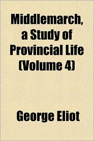 Middlemarch, a Study of Provincial Life (Volume 4) - George Eliot
