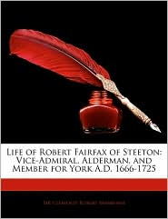 Life of Robert Fairfax of Steeton: Vice-Admiral, Alderman, and Member for York A.D. 1666-1725