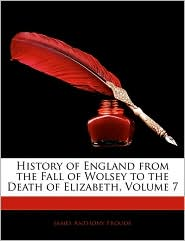 History Of England From The Fall Of Wolsey To The Death Of Elizabeth, Volume 7 - James Anthony Froude