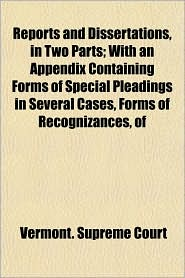 Reports and Dissertations, in Two Parts; with an Appendix Containing Forms of Special Pleadings in Several Cases, Forms of Recognizances, Of - Vermont Supreme Court