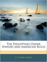 The Philippines Under Spanish And American Rules - C H. Forbes-Lindsay