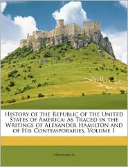 History of the Republic of the United States of America: As Traced in the Writings of Alexander Hamilton and of His Contemporaries, Volume 1 - Anonymous