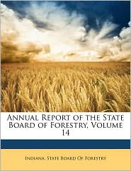 Annual Report of the State Board of Forestry, Volume 14 - Created by Indiana State Board of Forestry