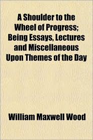 A Shoulder to the Wheel of Progress; Being Essays, Lectures and Miscellaneous Upon Themes of the Day - William Maxwell Wood