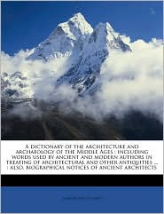 A dictionary of the architecture and archaeology of the Middle Ages: including words used by ancient and modern authors in treating of architectural and other antiquities. : also, biographical notices of ancient architects - John Britton
