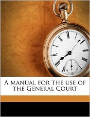 A manual for the use of the General Court Volume 1865 - Created by Massachusetts. General Court
