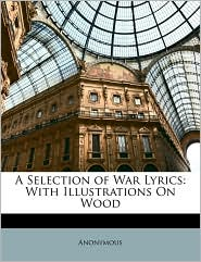 A Selection of War Lyrics: With Illustrations On Wood - Anonymous