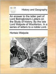 An Answer to the Latter Part of Lord Bolingbroke's Letters on the Study of History. by the Late Lord Walpole of Woolterton. in a Series of Letters to - Horatio Walpole