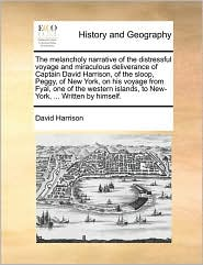 The melancholy narrative of the distressful voyage and miraculous deliverance of Captain David Harrison, of the sloop, Peggy, of New York, on his voyage from Fyal, one of the western islands, to New-York, ... Written by himself. - David Harrison