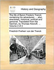 The Life of Baron Frederic Trenck; Containing His Adventures; . Also, Anecdotes, Historical, Political and Personal. Translated from the German, by - Friedrich Freiherr Von Der Trenck