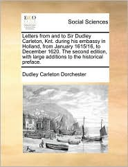 Letters from and to Sir Dudley Carleton, Knt. during his embassy in Holland, from January 1615/16, to December 1620. The second edition, with large additions to the historical preface. - Dudley Carleton Dorchester