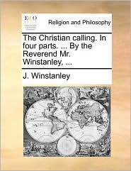 The Christian calling. In four parts. . By the Reverend Mr. Winstanley, . - J. Winstanley
