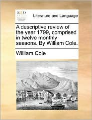 A descriptive review of the year 1799, comprised in twelve monthly seasons. By William Cole. - William Cole