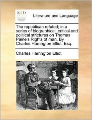 The republican refuted; in a series of biographical, critical and political strictures on Thomas Paine's Rights of man. By Charles Harrington Elliot, Esq. - Charles Harrington Elliot