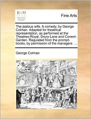 The jealous wife. A comedy, by George Colman. Adapted for theatrical representation, as performed at the Theatres-Royal, Drury-Lane and Covent-Garden. Regulated from the prompt-books, by permission of the managers. ... - George Colman