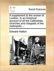 A supplement to the review of London. In an historical account of all the Cathedrals, churches and chappels of the metropolis ... - Edward Hatton