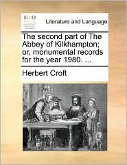 The second part of The Abbey of Kilkhampton; or, monumental records for the year 1980. . - Herbert Croft