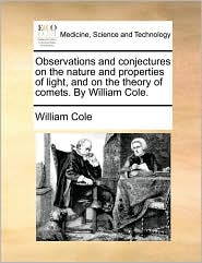 Observations and conjectures on the nature and properties of light, and on the theory of comets. By William Cole.