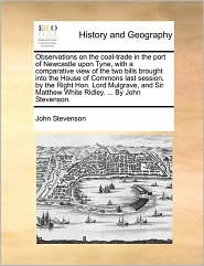 Observations on the coal-trade in the port of Newcastle upon Tyne, with a comparative view of the two bills brought into the House of Commons last session, by the Right Hon. Lord Mulgrave, and Sir Matthew White Ridley. . By John Stevenson.