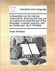 A dissertation on the Hebrew vowel-points. Shewing that they are an original and essential part of the language. In eleven sections, with an introduction. By P. Whitfield. - Peter Whitfield