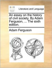 An essay on the history of civil society. By Adam Ferguson, . The sixth edition. - Adam Ferguson