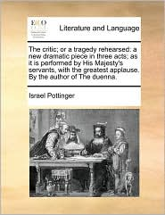 The critic; or a tragedy rehearsed: a new dramatic piece in three acts; as it is performed by His Majesty's servants, with the greatest applause. By the author of The duenna. - Israel Pottinger
