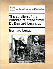 The Solution of the Quadrature of the Circle. by Bernard Lucas, ...