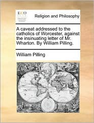 A caveat addressed to the catholics of Worcester, against the insinuating letter of Mr. Wharton. By William Pilling. - William Pilling