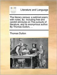 The literary census: a satirical poem; with notes, &c. Including free and candid strictures on The pursuits of literature, and its anonymous author. By Thomas Dutton, ... - Thomas Dutton