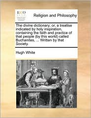 The divine dictionary; or, a treatise indicated by holy inspiration, containing the faith and practice of that people (by this world) called Buchanites, . Written by that Society. - Hugh White