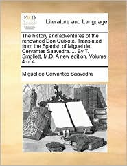 The history and adventures of the renowned Don Quixote. Translated from the Spanish of Miguel de Cervantes Saavedra. . By T. Smollett, M.D. A new edition. Volume 4 of 4